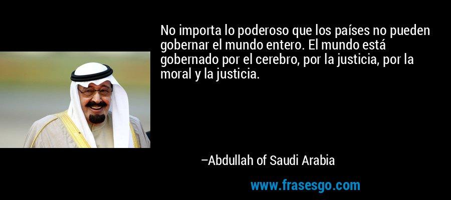 No importa lo poderoso que los países no pueden gobernar el mundo entero. El mundo está gobernado por el cerebro, por la justicia, por la moral y la justicia. – Abdullah of Saudi Arabia