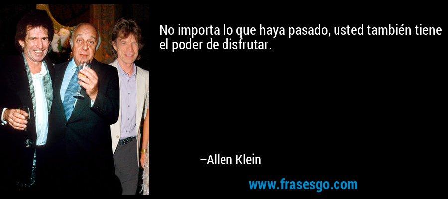 No importa lo que haya pasado, usted también tiene el poder de disfrutar. – Allen Klein