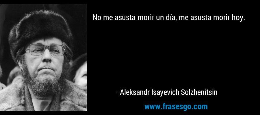 No me asusta morir un día, me asusta morir hoy. – Aleksandr Isayevich Solzhenitsin