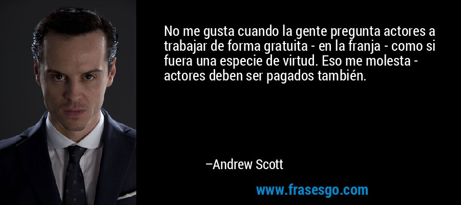 No me gusta cuando la gente pregunta actores a trabajar de forma gratuita - en la franja - como si fuera una especie de virtud. Eso me molesta - actores deben ser pagados también. – Andrew Scott