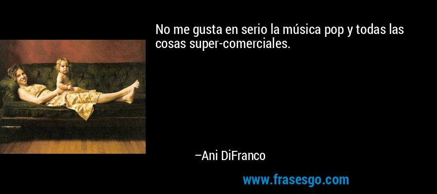 No me gusta en serio la música pop y todas las cosas super-comerciales. – Ani DiFranco