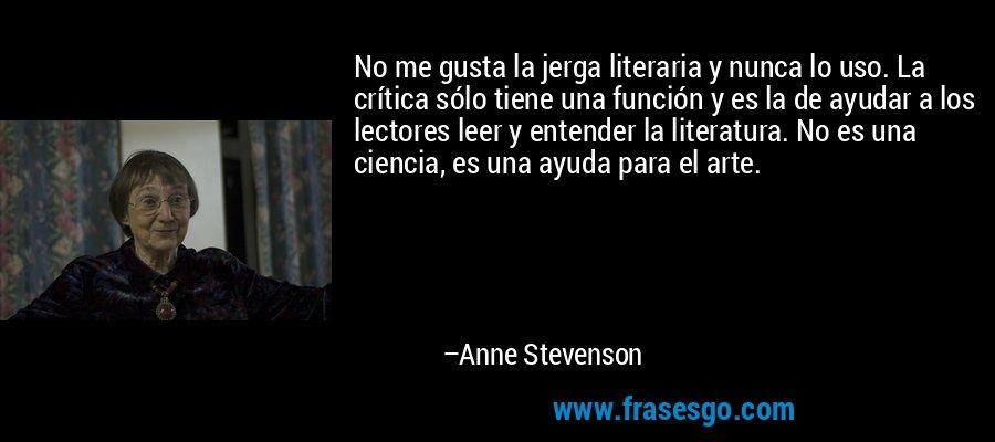 No me gusta la jerga literaria y nunca lo uso. La crítica sólo tiene una función y es la de ayudar a los lectores leer y entender la literatura. No es una ciencia, es una ayuda para el arte. – Anne Stevenson