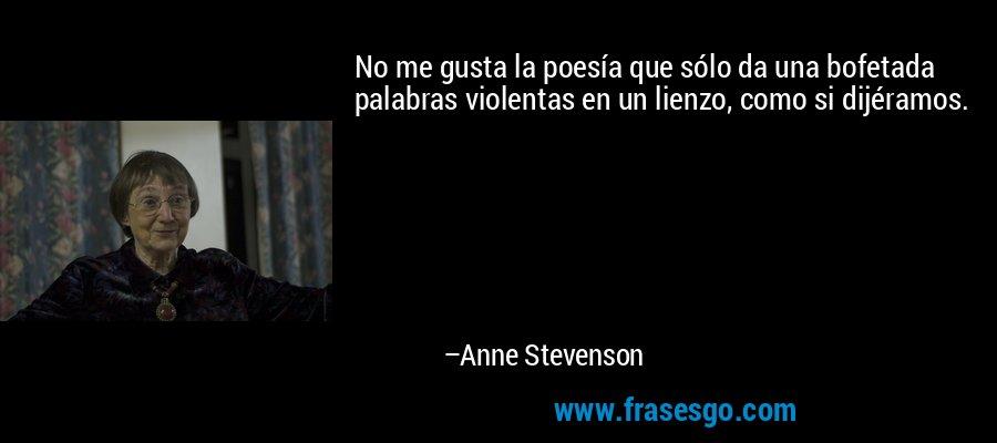 No me gusta la poesía que sólo da una bofetada palabras violentas en un lienzo, como si dijéramos. – Anne Stevenson