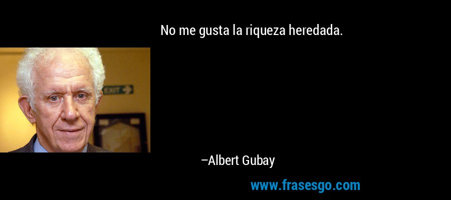 No me gusta la riqueza heredada. – Albert Gubay