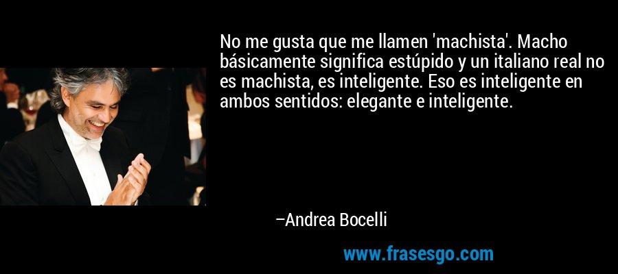 No me gusta que me llamen 'machista'. Macho básicamente significa estúpido y un italiano real no es machista, es inteligente. Eso es inteligente en ambos sentidos: elegante e inteligente. – Andrea Bocelli