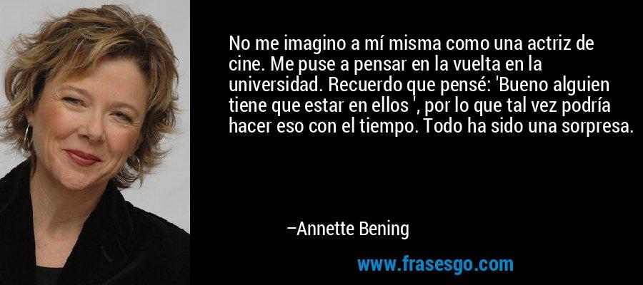 No me imagino a mí misma como una actriz de cine. Me puse a pensar en la vuelta en la universidad. Recuerdo que pensé: 'Bueno alguien tiene que estar en ellos ', por lo que tal vez podría hacer eso con el tiempo. Todo ha sido una sorpresa. – Annette Bening
