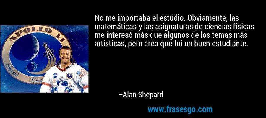 No me importaba el estudio. Obviamente, las matemáticas y las asignaturas de ciencias físicas me interesó más que algunos de los temas más artísticas, pero creo que fui un buen estudiante. – Alan Shepard
