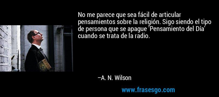 No me parece que sea fácil de articular pensamientos sobre la religión. Sigo siendo el tipo de persona que se apague 'Pensamiento del Día' cuando se trata de la radio. – A. N. Wilson