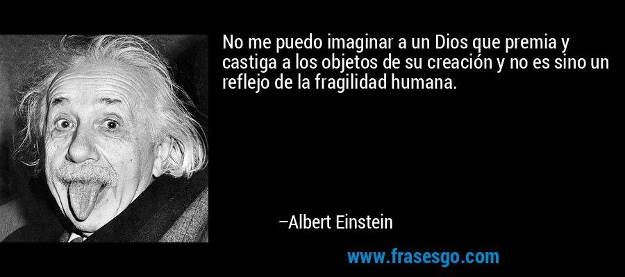 No me puedo imaginar a un Dios que premia y castiga a los objetos de su creación y no es sino un reflejo de la fragilidad humana. – Albert Einstein