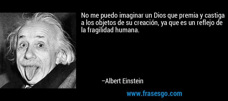 No me puedo imaginar un Dios que premia y castiga a los objetos de su creación, ya que es un reflejo de la fragilidad humana. – Albert Einstein