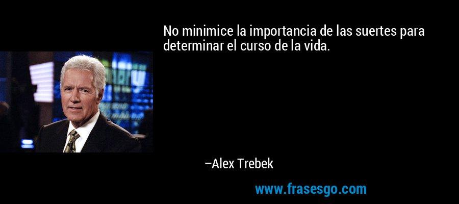 No minimice la importancia de las suertes para determinar el curso de la vida. – Alex Trebek