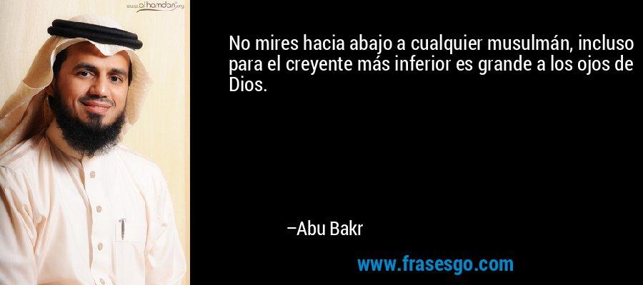 No mires hacia abajo a cualquier musulmán, incluso para el creyente más inferior es grande a los ojos de Dios. – Abu Bakr