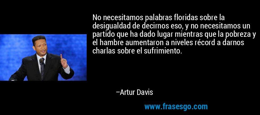 No necesitamos palabras floridas sobre la desigualdad de decirnos eso, y no necesitamos un partido que ha dado lugar mientras que la pobreza y el hambre aumentaron a niveles récord a darnos charlas sobre el sufrimiento. – Artur Davis