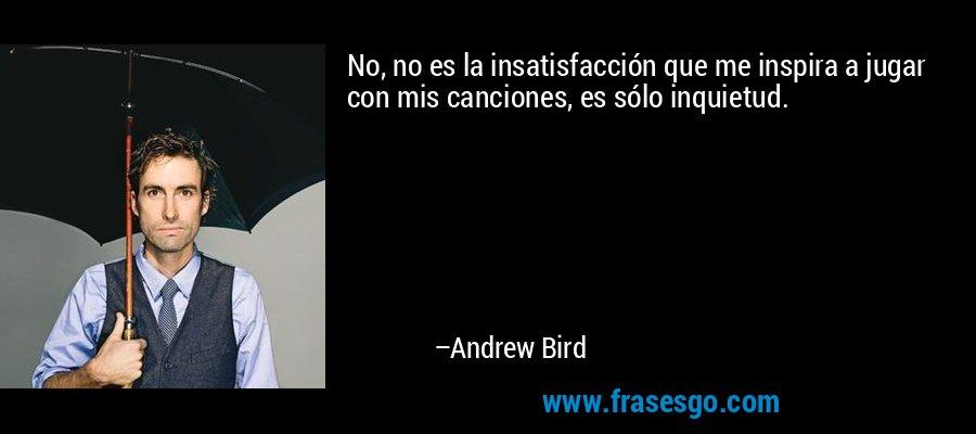 No, no es la insatisfacción que me inspira a jugar con mis canciones, es sólo inquietud. – Andrew Bird