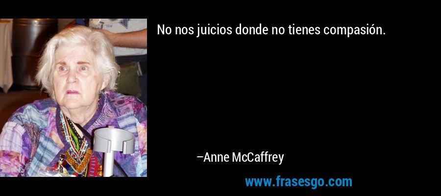 No nos juicios donde no tienes compasión. – Anne McCaffrey