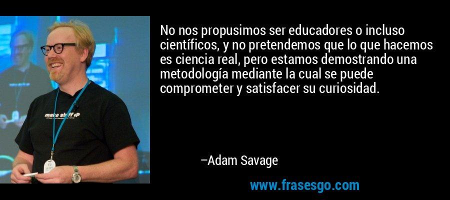 No nos propusimos ser educadores o incluso científicos, y no pretendemos que lo que hacemos es ciencia real, pero estamos demostrando una metodología mediante la cual se puede comprometer y satisfacer su curiosidad. – Adam Savage