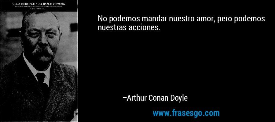 No podemos mandar nuestro amor, pero podemos nuestras acciones. – Arthur Conan Doyle