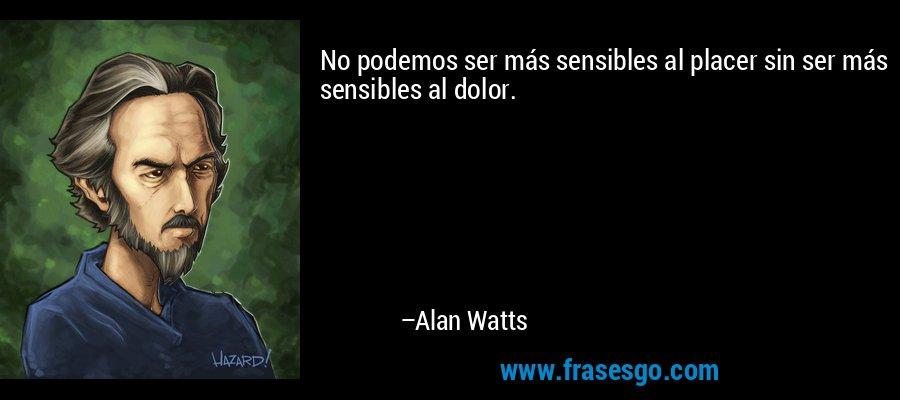 No podemos ser más sensibles al placer sin ser más sensibles al dolor. – Alan Watts