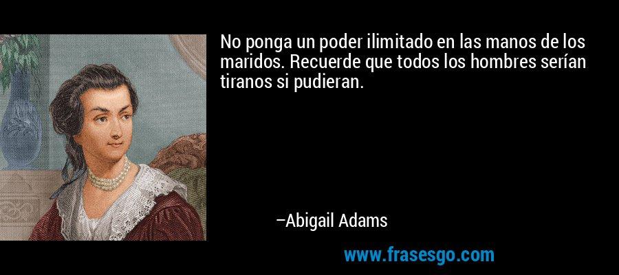 No ponga un poder ilimitado en las manos de los maridos. Recuerde que todos los hombres serían tiranos si pudieran. – Abigail Adams