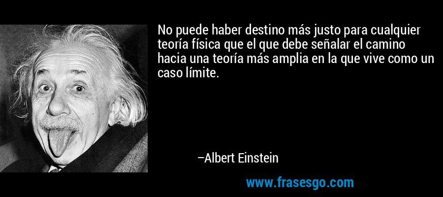 No puede haber destino más justo para cualquier teoría física que el que debe señalar el camino hacia una teoría más amplia en la que vive como un caso límite. – Albert Einstein
