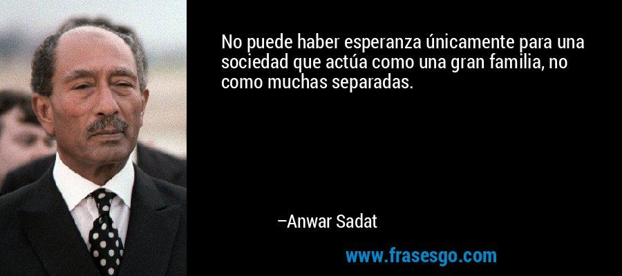 No puede haber esperanza únicamente para una sociedad que actúa como una gran familia, no como muchas separadas. – Anwar Sadat
