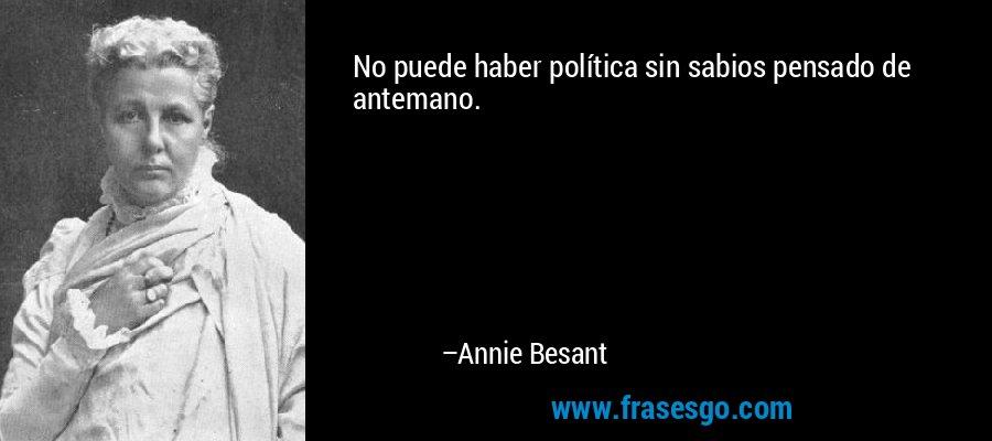 No puede haber política sin sabios pensado de antemano. – Annie Besant