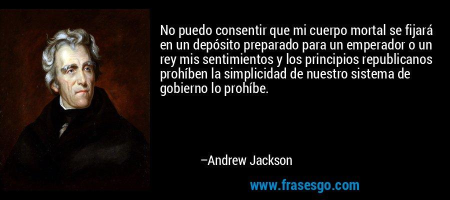 No puedo consentir que mi cuerpo mortal se fijará en un depósito preparado para un emperador o un rey mis sentimientos y los principios republicanos prohíben la simplicidad de nuestro sistema de gobierno lo prohíbe. – Andrew Jackson