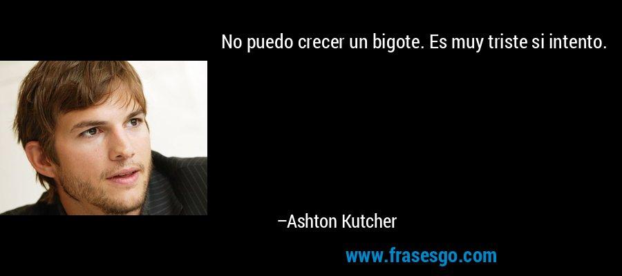 No puedo crecer un bigote. Es muy triste si intento. – Ashton Kutcher