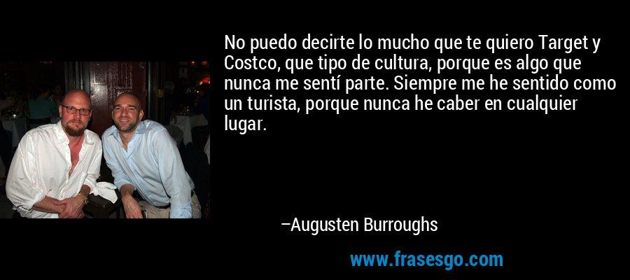 No puedo decirte lo mucho que te quiero Target y Costco, que tipo de cultura, porque es algo que nunca me sentí parte. Siempre me he sentido como un turista, porque nunca he caber en cualquier lugar. – Augusten Burroughs