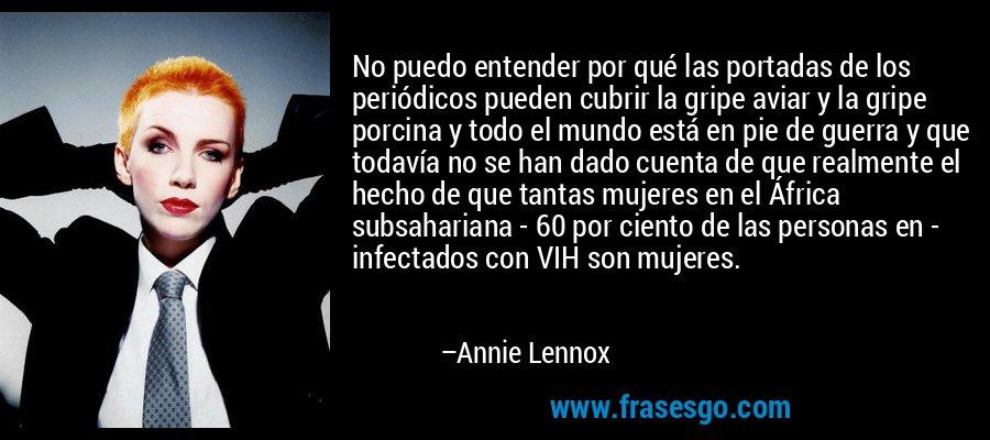 No puedo entender por qué las portadas de los periódicos pueden cubrir la gripe aviar y la gripe porcina y todo el mundo está en pie de guerra y que todavía no se han dado cuenta de que realmente el hecho de que tantas mujeres en el África subsahariana - 60 por ciento de las personas en - infectados con VIH son mujeres. – Annie Lennox