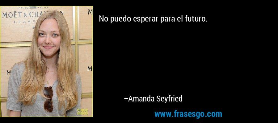 No puedo esperar para el futuro. – Amanda Seyfried