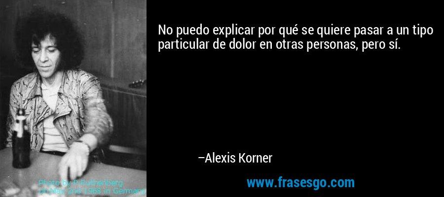 No puedo explicar por qué se quiere pasar a un tipo particular de dolor en otras personas, pero sí. – Alexis Korner