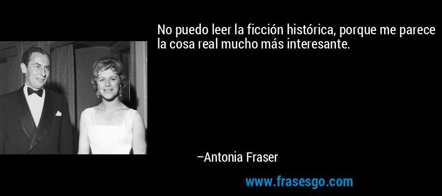 No puedo leer la ficción histórica, porque me parece la cosa real mucho más interesante. – Antonia Fraser