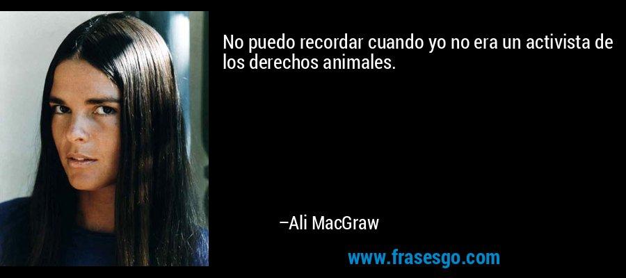 No puedo recordar cuando yo no era un activista de los derechos animales. – Ali MacGraw