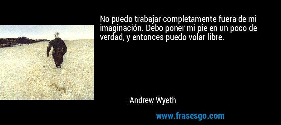 No puedo trabajar completamente fuera de mi imaginación. Debo poner mi pie en un poco de verdad, y entonces puedo volar libre. – Andrew Wyeth