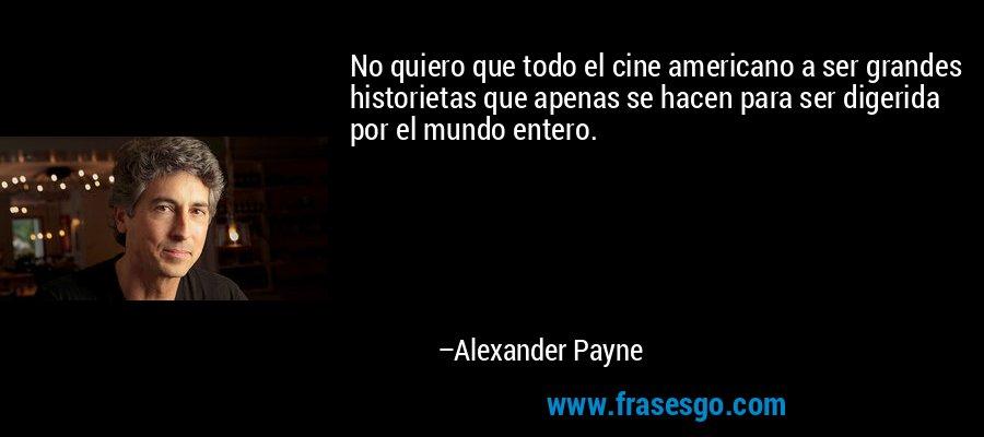 No quiero que todo el cine americano a ser grandes historietas que apenas se hacen para ser digerida por el mundo entero. – Alexander Payne