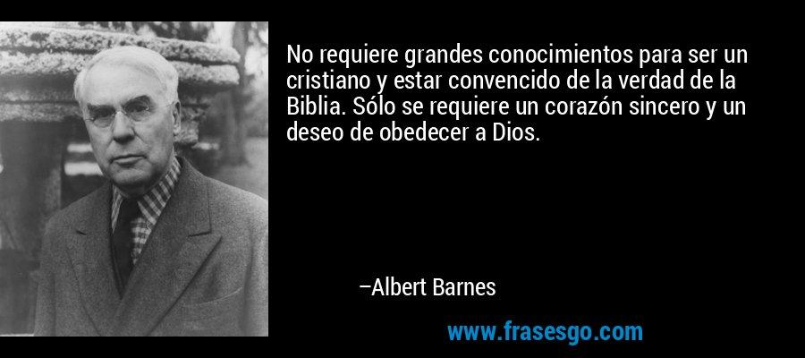 No requiere grandes conocimientos para ser un cristiano y estar convencido de la verdad de la Biblia. Sólo se requiere un corazón sincero y un deseo de obedecer a Dios. – Albert Barnes