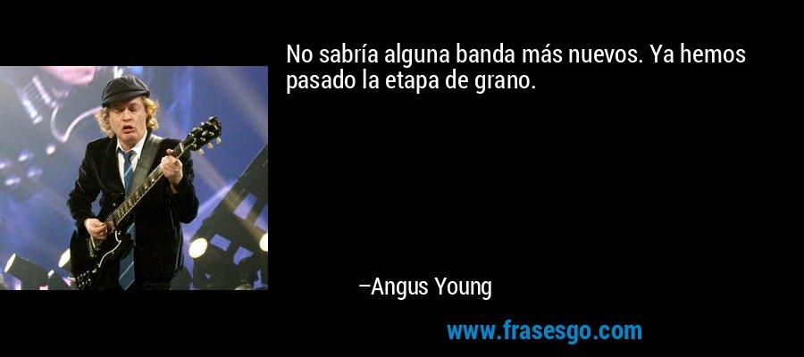 No sabría alguna banda más nuevos. Ya hemos pasado la etapa de grano. – Angus Young