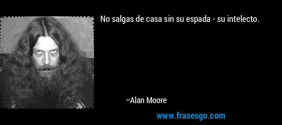 No salgas de casa sin su espada - su intelecto. – Alan Moore