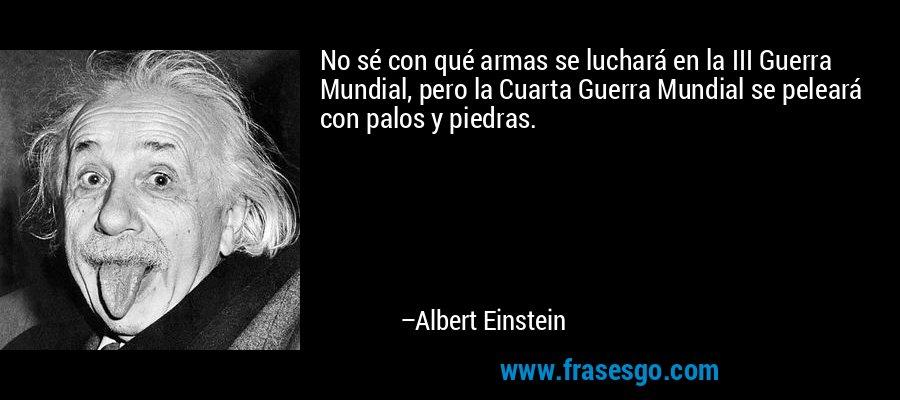 No sé con qué armas se luchará en la III Guerra Mundial, pero la Cuarta Guerra Mundial se peleará con palos y piedras. – Albert Einstein