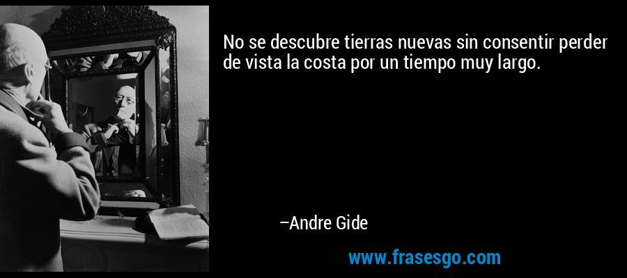 No se descubre tierras nuevas sin consentir perder de vista la costa por un tiempo muy largo. – Andre Gide