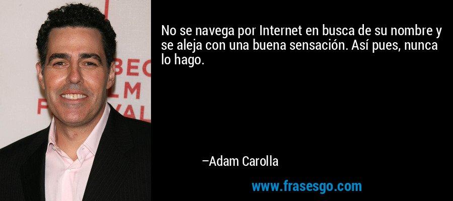 No se navega por Internet en busca de su nombre y se aleja con una buena sensación. Así pues, nunca lo hago. – Adam Carolla