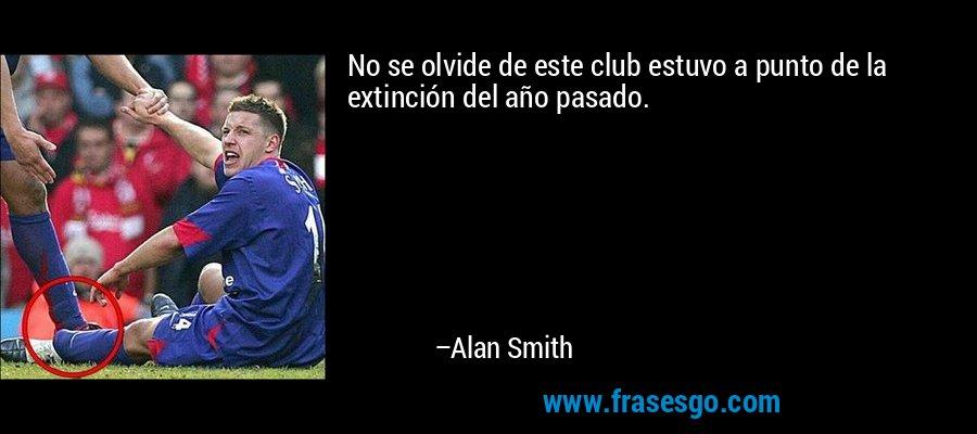 No se olvide de este club estuvo a punto de la extinción del año pasado. – Alan Smith