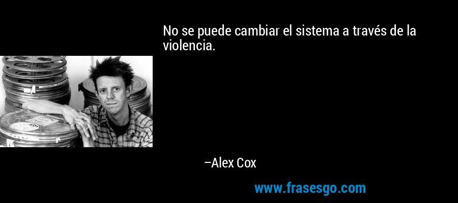 No se puede cambiar el sistema a través de la violencia. – Alex Cox