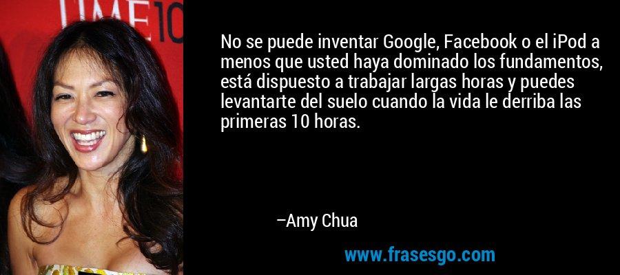 No se puede inventar Google, Facebook o el iPod a menos que usted haya dominado los fundamentos, está dispuesto a trabajar largas horas y puedes levantarte del suelo cuando la vida le derriba las primeras 10 horas. – Amy Chua