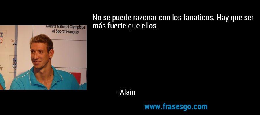 No se puede razonar con los fanáticos. Hay que ser más fuerte que ellos. – Alain
