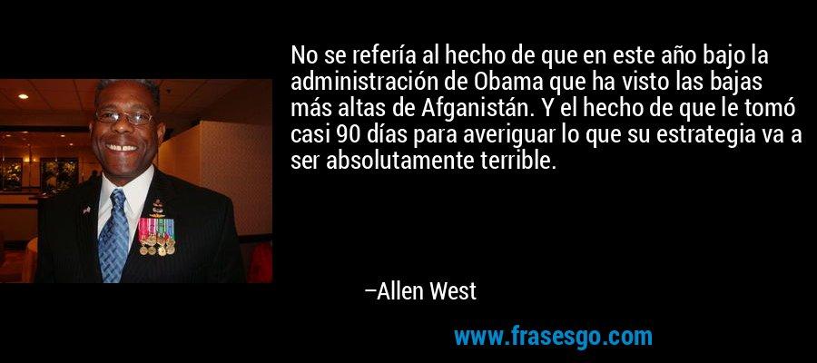 No se refería al hecho de que en este año bajo la administración de Obama que ha visto las bajas más altas de Afganistán. Y el hecho de que le tomó casi 90 días para averiguar lo que su estrategia va a ser absolutamente terrible. – Allen West