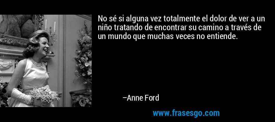 No sé si alguna vez totalmente el dolor de ver a un niño tratando de encontrar su camino a través de un mundo que muchas veces no entiende. – Anne Ford