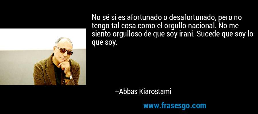 No sé si es afortunado o desafortunado, pero no tengo tal cosa como el orgullo nacional. No me siento orgulloso de que soy iraní. Sucede que soy lo que soy. – Abbas Kiarostami