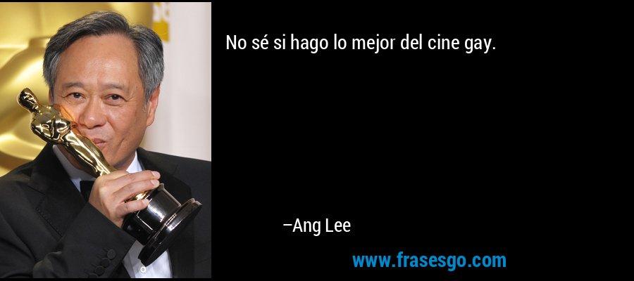 No sé si hago lo mejor del cine gay. – Ang Lee